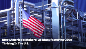 Meet America's Makers: 25 Manufacturing CEOs Thriving in the U.S., Feature in Chief Executive magazine